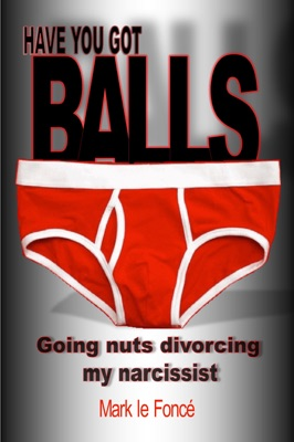 Have You Got Balls?: Going Nuts Divorcing My Narcissist!