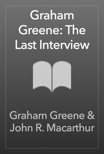 Graham Greene & John R. Macarthur - Graham Greene: The Last Interview