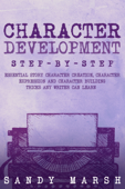 Character Development: Step-by-Step  Essential Story Character Creation, Character Expression and Character Building Tricks Any Writer Can Learn