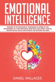 Emotional Intelligence Mastery Guide Of Best Psychological Techniques To Speed Up The Development Of Your Emotional Mind Faculties Boost Your Eq Master Social Skills For Effective Communication