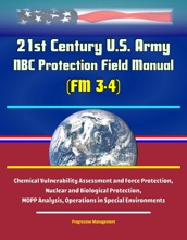 21st Century U.S. Army NBC Protection Field Manual (FM 3-4) - Chemical Vulnerability Assessment and Force Protection, Nuclear and Biological Protection, MOPP Analysis, Operations in Special Environments