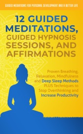 12 Guided Meditations Guided Hypnosis Sessions And Affirmations Proven Breathing Relaxation Mindfulness And Deep Sleep Methods Plus Techniques To Stop Overthinking And Increase Productivity