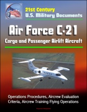 21st Century U.S. Military Documents: Air Force C-21 Cargo and Passenger Airlift Aircraft - Operations Procedures, Aircrew Evaluation Criteria, Aircrew Training Flying Operations