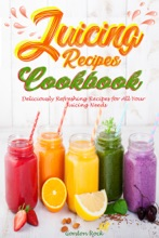 Juicing Recipes Cookbook: Deliciously Refreshing Recipes for All Your Juicing Needs