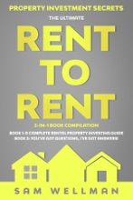 Property Investment Secrets - The Ultimate Rent To Rent 2-in-1 Book Compilation - Book 1: A Complete Rental Property Investing Guide - Book 2: You've Got Questions, I've Got Answers!