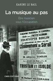 La Musique au pas. Etre musicien en France sous l'Occupation