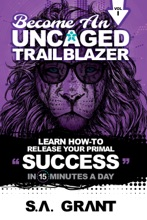 BECOME AN UNCAGED TRAILBLAZER (Learn How To Release Your Primal Success In 15 Minutes A Day)