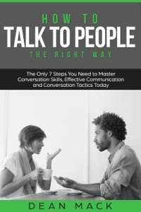How to Talk to People: The Right Way - The Only 7 Steps You Need to Master Conversation Skills, Effective Communication and Conversation Tactics Today