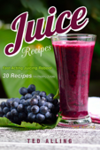 Juice Recipes: Fast Acting Juicing Reboot: 30 Recipes for Healthy Juices