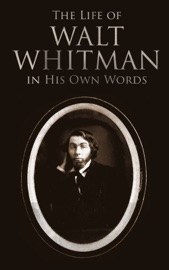 The Life Of Walt Whitman In His Own Words