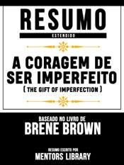 Download and Read Online A Coragem De Ser Imperfeito (The Gift Of Imperfection) - Resumo Estendido Baseado No Livro De Brené E. Brown