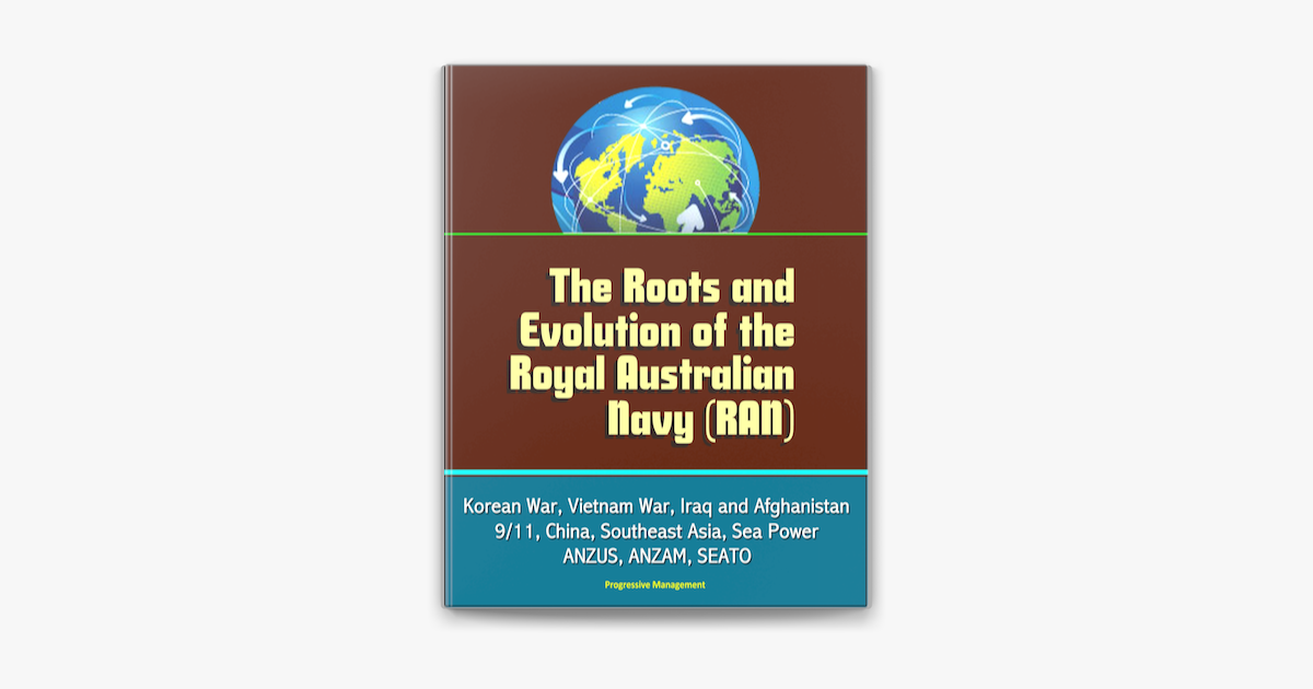 The Roots and Evolution of the Royal Australian Navy (RAN) - Korean War, Vietnam War, Iraq and Afghanistan, 9/11, China, Southeast Asia, Sea Power, ANZUS, ANZAM, SEATO - Progressive Management