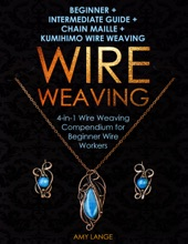 Wire Weaving: Beginner + Intermediate Guide + Chain Maille + Kumihimo Wire Weaving