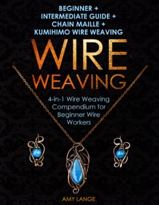 Wire Weaving: Beginner + Intermediate Guide + Chain Maille + Kumihimo Wire Weaving Book Cover
