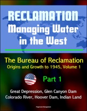 Reclamation: Managing Water in the West - The Bureau of Reclamation: Origins and Growth to 1945, Volume 1 - Part 1 - Great Depression, Glen Canyon Dam, Colorado River, Hoover Dam, Indian Land
