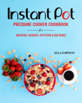 Instant Pot Pressure Cooker Cookbook for Breakfast, Desserts, Appetizers and Side Dishes