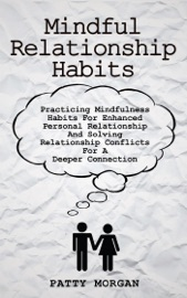 Mindful Relationship Habits Practicing Mindfulness Habits For Enhanced Personal Relationships And Solving Relationship Conflicts For A Deeper Connection