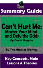 Summary Guide: Can't Hurt Me: Master Your Mind and Defy the Odds: By David Goggins  The Mindset Warrior Summary Guide