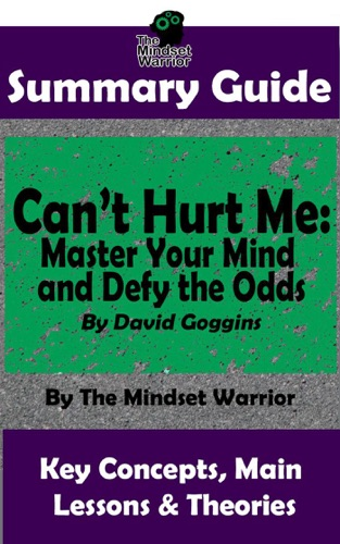 The Mindset Warrior - Summary Guide: Can't Hurt Me: Master Your Mind and Defy the Odds: By David Goggins  The Mindset Warrior Summary Guide