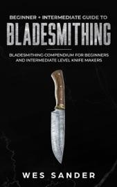 Bladesmithing: Beginner + Intermediate Guide to Bladesmithing