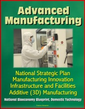 Advanced Manufacturing: National Strategic Plan, Manufacturing Innovation, Infrastructure and Facilities, Additive (3D) Manufacturing, National Bioeconomy Blueprint, Domestic Technology