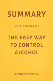 Summary of Allen Carr's The Easy Way to Control Alcohol by Milkyway Media