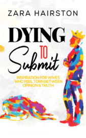 Dying to Submit: Inspiration for Wives Who Feel Torn Between Opinion & Truth