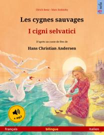 Les cygnes sauvages – I cigni selvatici (français – italien). Livre bilingue pour enfants d'après un conte de fées de Hans Christian Andersen, 4-6 ans et plus, avec livre audio MP3 à télécharger