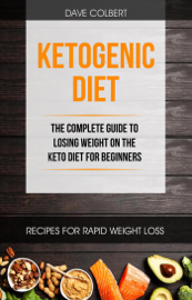 Ketogenic Diet: the Complete Guide to Losing Weight on the Keto Diet for Beginners