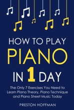 How to Play Piano: In 1 Day - The Only 7 Exercises You Need to Learn Piano Theory, Piano Technique and Piano Sheet Music Today
