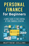 Personal Finance for Beginners - A Simple Guide to Take Control of Your Financial Situation
