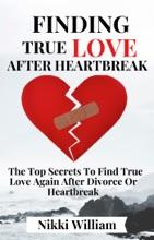 Finding True Love After Heartbreak: The Top Secrets To Find True Love Again After Divorce Or Heartbreak