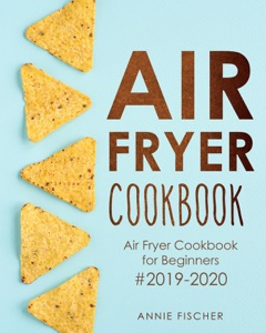Air Fryer Cookbook: Air Fryer Cookbook for Beginners #2019-2020: The Ultimate Air Fryer Cookbook with Easy to Cook Budget Friendly Air Fryer Recipes Book Cover