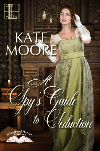 Kate Moore - A Spy's Guide to Seduction
