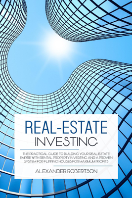 Alexander Robertson - Real-Estate Investing: The Practical Guide To Building Your Real Estate Empire With Rental Property Investing And A Proven System For Flipping Houses For Maximum Profits book