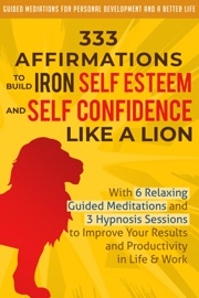 333 Affirmations To Build Iron Self Esteem And Self Confidence Like A Lion With 6 Relaxing Guided Meditations And 3 Hypnosis Sessions To Improve Your Results And Productivity In Life Work