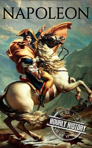 Hourly History - Napoleon: A Life From Beginning To End