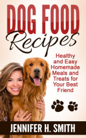 Dog Food Recipes: Healthy and Easy Homemade Meals and Treats for Your Best Friend