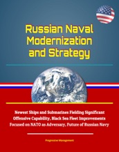Russian Naval Modernization and Strategy: Newest Ships and Submarines Fielding Significant Offensive Capability, Black Sea Fleet Improvements Focused on NATO as Adversary, Future of Russian Navy
