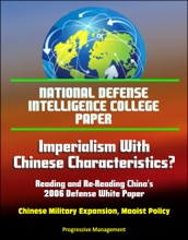 National Defense Intelligence College Paper: Imperialism With Chinese Characteristics? Reading and Re-Reading China's 2006 Defense White Paper - Chinese Military Expansion, Maoist Policy