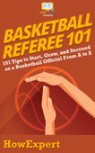 Basketball Referee 101: 101 Tips to Start, Grow, and Succeed as a Basketball Official From A to Z