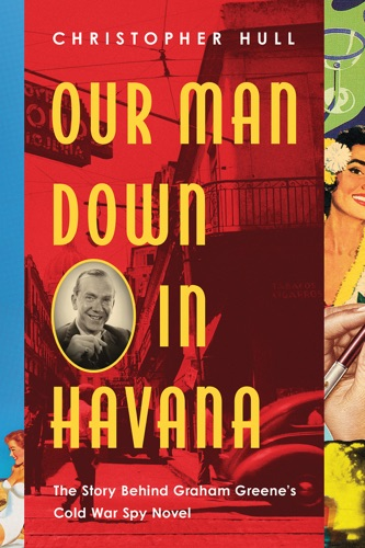 Christopher Hull PhD - Our Man Down in Havana: The Story Behind Graham Greene's Cold War Spy Novel