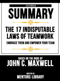 Extended Summary  The 17 Indisputable Laws Of Teamwork: Embrace Them And Empower Your Team - Based On The Book By John C. Maxwell