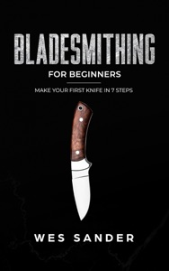 Bladesmithing: Bladesmithing for Beginners: Make Your First Knife in 7 Steps Book Cover