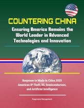 Countering China: Ensuring America Remains the World Leader in Advanced Technologies and Innovation - Response to Made in China 2025, American IP Theft, 5G, Semiconductors, and Artificial Intelligence