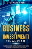 Business e Investimenti Finanziari: La Guida Completa per imparare ad Investire in Borsa, a creare un Business Online, il tuo Reddito Passivo, conoscere i Bitcoin, le Criptovalute, un'Entrata Passiva Book Cover