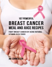 107 Powerful Breast Cancer Meal And Juice Recipes: Fight Breast Cancer By Using Natural Vitamin Rich Foods