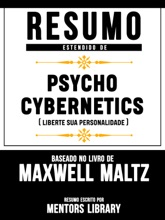 Resumo Estendido De Psycho Cybernetics (Liberte Sua Personalidade) - Baseado No Livro De Maxwell Maltz