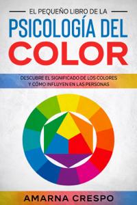 El Pequeño Libro de la Psicología del Color: Descubre el Significado de los Colores y Cómo Influyen en las Personas Book Cover