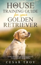 House Training Guide For Your Golden Retriever: Everything You Need To Know For Effective House Training